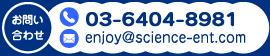 お問い合わせ 03-6404-8981 mail:enjoy@science-ent.com